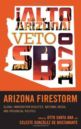 Arizona Firestorm Global Immigration Realities, National Media, and Provincial Politics  2012 edition cover