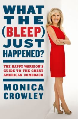 What the (Bleep) Just Happened? The Happy Warrior's Guide to the Great American Comeback  2012 9780062131157 Front Cover