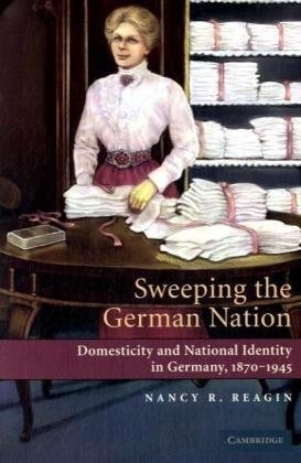 Sweeping the German Nation Domesticity and National Identity in Germany, 1870-1945  2008 9780521744157 Front Cover