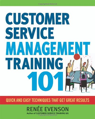 Customer Service Management Training 101 Quick and Easy Techniques That Get Great Results  2011 edition cover