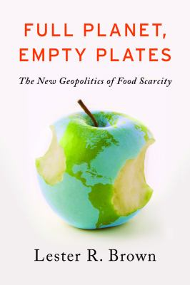 Full Planet Empty Plates The New Geopolitics of Food Scarcity  2012 9780393344158 Front Cover