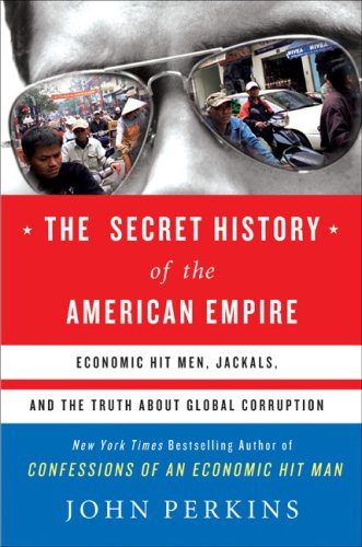 Secret History of the American Empire Economic Hit Men, Jackals, and the Truth about Global Corruption  2007 9780525950158 Front Cover