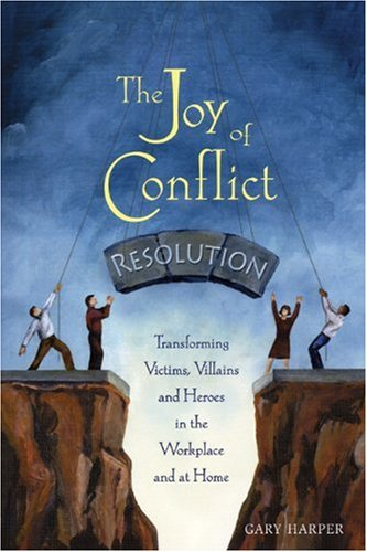 Joy of Conflict Resolution Transforming Victims, Villains and Heroes in the Workplace and at Home  2004 edition cover