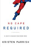 No Cape Required - A Devotional 52 Ways to Unleash Your Inner Hero  2013 9781400205158 Front Cover