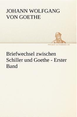 Briefwechsel Zwischen Schiller und Goethe - Erster Band   2011 9783842421158 Front Cover