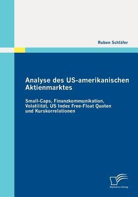 Analyse des Us-Amerikanischen Aktienmarktes Small-Caps, Finanzkommunikation, Volatilit�t, US Index Free-Float Quoten und Kurskorrelationen N/A 9783842869158 Front Cover