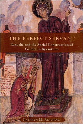 Perfect Servant Eunuchs and the Social Construction of Gender in Byzantium  2003 9780226720159 Front Cover