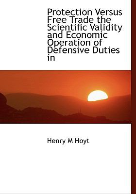 Protection Versus Free Trade the Scientific Validity and Economic Operation of Defensive Duties In  N/A 9781115373159 Front Cover