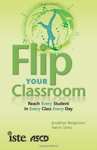 Flip Your Classroom Reach Every Student in Every Class Every Day  2012 edition cover