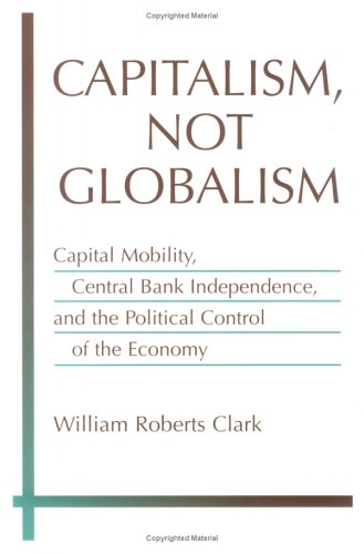 Capitalism, Not Globalism Capital Mobility, Central Bank Independence, and the Political Control of the Economy  2003 9780472031160 Front Cover