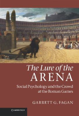 Lure of the Arena Social Psychology and the Crowd at the Roman Games  2011 9780521196161 Front Cover