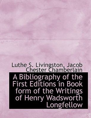 Bibliography of the First Editions in Book Form of the Writings of Henry Wadsworth Longfellow N/A 9781113624161 Front Cover