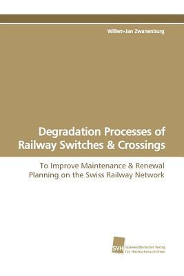 Degradation Processes of Railway Switches & Crossings:   2009 9783838105161 Front Cover