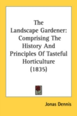 Landscape Gardener : Comprising the History and Principles of Tasteful Horticulture (1835) N/A 9780548677162 Front Cover