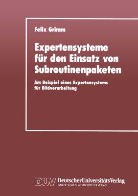 Expertensysteme Für Den Einsatz Von Subroutinenpaketen: Am Beispiel Eines Expertensystems Für Bildverarbeitung  1990 9783824420162 Front Cover