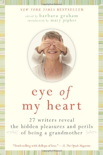 Eye of My Heart 27 Writers Reveal the Hidden Pleasures and Perils of Being a Grandmother N/A edition cover