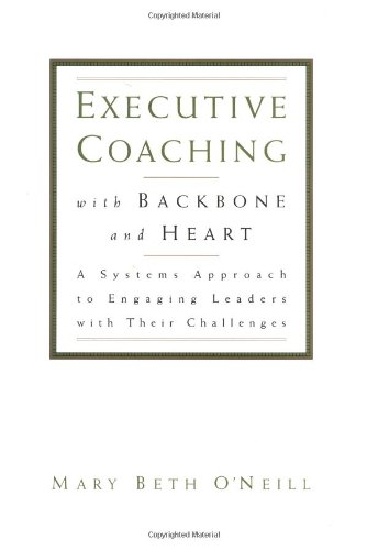 Executive Coaching with Backbone and Heart A Systems Approach to Engaging Leaders with Their Challenges  2000 edition cover
