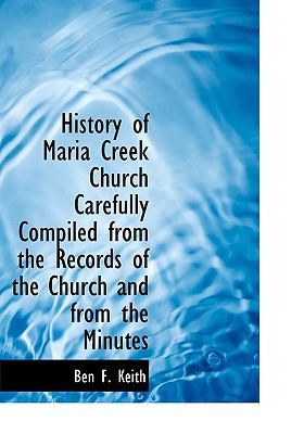 History of Maria Creek Church Carefully Compiled from the Records of the Church and from the Minutes N/A 9781115019163 Front Cover
