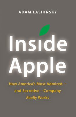 Inside Apple How America's Most Admired--And Secretive--Company Really Works  2013 9781455512164 Front Cover