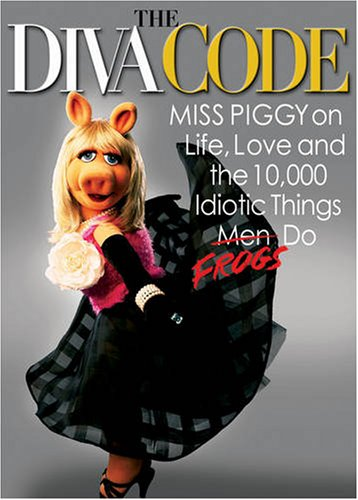 Diva Code Miss Piggy on Life, Love, and the 10,000 Idiotic Things Men Frogs Do  2009 9781401323165 Front Cover