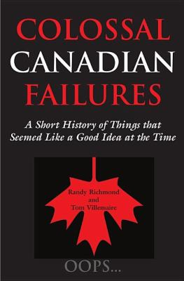 Colossal Canadian Failures A Short History of Things That Seemed Like a Good Idea at the Time  2002 9781550024166 Front Cover