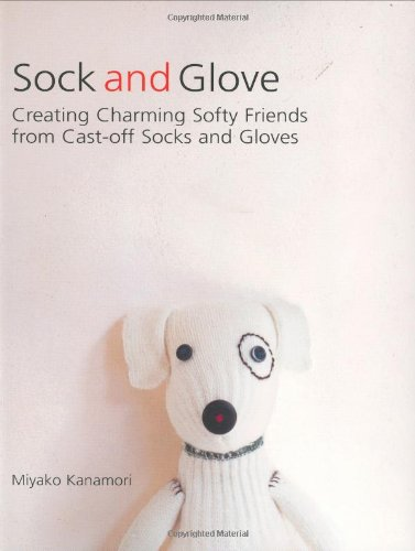 Sock and Glove Creating Charming Softy Friends from Cast-off Socks and Gloves  2007 9781557885166 Front Cover