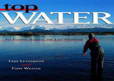 Top Water Fly Fishing Alaska the Last Frontier  2004 9780881506167 Front Cover