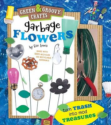 Garbage Flowers Green and Groovy Crafts N/A 9781935703167 Front Cover