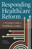 Responding to Healthcare Reform A Strategy Guide for Healthcare Leaders  2011 edition cover