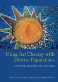 Using Art Therapy with Diverse Populations Crossing Cultures and Abilities  2013 9781849059169 Front Cover