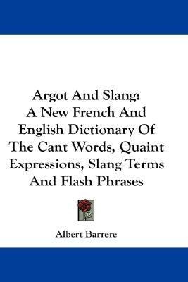 Argot and Slang A New French and English Dictionary of the Cant Words, Quaint Expressions, Slang Terms and Flash Phrases N/A 9780548203170 Front Cover