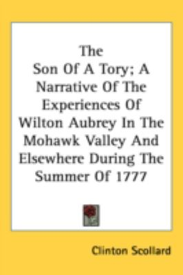 Son of a Tory; a Narrative of the Experiences of Wilton Aubrey in the Mohawk Valley and Elsewhere During the Summer Of 1777  N/A 9780548542170 Front Cover