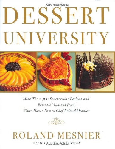 Dessert University More Than 300 Spectacular Recipes and Essential Lessons from White House Pastry Chef Roland Mesnier  2004 edition cover