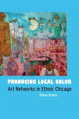 Producing Local Color Art Networks in Ethnic Chicago  2010 edition cover