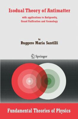 Isodual Theory of Antimatter With applications to Antigravity, Grand Unification and Cosmology  2006 9781402045172 Front Cover