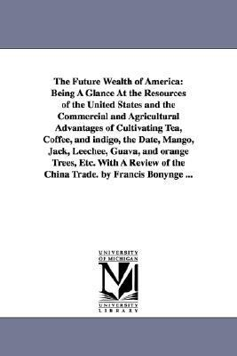 Future Wealth of America : Being A Glance at the Resources of the United States and the Commercial and Agricultural Advantages of Cultivating Tea, N/A edition cover