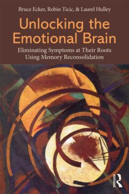 Unlocking the Emotional Brain Eliminating Symptoms at Their Roots Using Memory Reconsolidation  2013 edition cover