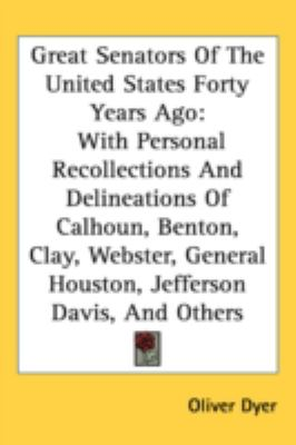 Great Senators of the United States Forty Years Ago With Personal Recollections and Delineations of Calhoun, Benton, Clay, Webster, General Houston, N/A 9780548544174 Front Cover