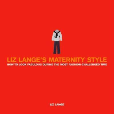 Liz Lange's Maternity Style How to Look Fabulous During the Most Fashion-Challenged Time  2003 9780609809174 Front Cover