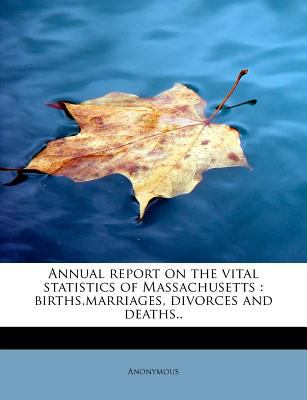 Annual Report on the Vital Statistics of Massachusetts Births,marriages, divorces and Deaths. . N/A 9781116311174 Front Cover