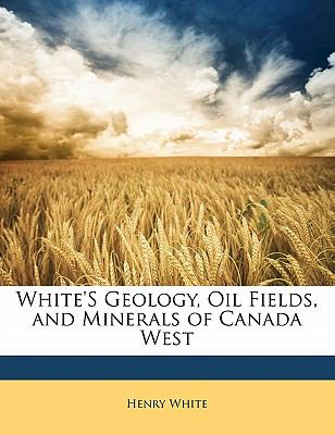 White's Geology, Oil Fields, and Minerals of Canada West N/A 9781141751174 Front Cover