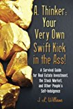 A. Thinker Your Very Own Swift Kick in the Ass! - A Survival Guide for Real Estate Investment, the Stock Market, and Other People's Self-Indulgence N/A 9781483918174 Front Cover