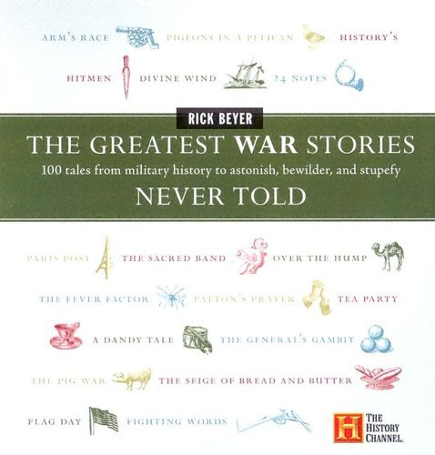 Greatest War Stories Never Told 100 Tales from Military History to Astonish, Bewilder, and Stupefy  2005 9780060760175 Front Cover