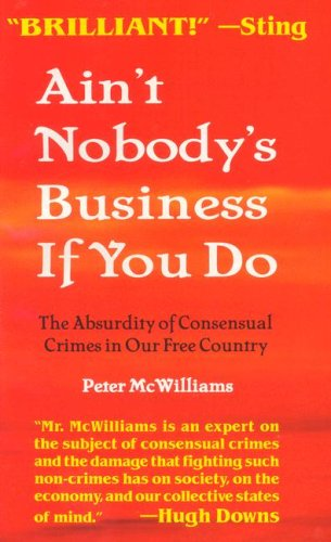 Ain't Nobody's Business If You Do : The Absurdity of Consensual Crimes in a Free Society  2000 (Reprint) 9781929767175 Front Cover