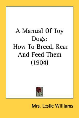 Manual of Toy Dogs : How to Breed, Rear and Feed Them (1904) N/A 9780548678176 Front Cover