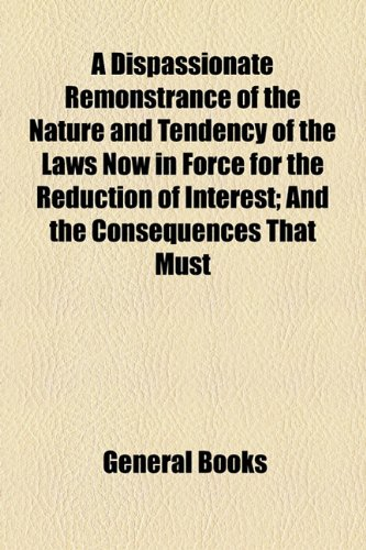 Dispassionate Remonstrance of the Nature and Tendency of the Laws Now in Force for the Reduction of Interest; and the Consequences That Must  2010 edition cover