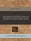 Middle Way Betwixt Being an Apologetical Vindication of the Former / by John Turner N/A edition cover