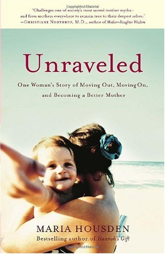 Unraveled One Woman's Story of Moving Out, Moving on, and Becoming a Better Mother N/A 9781400054176 Front Cover