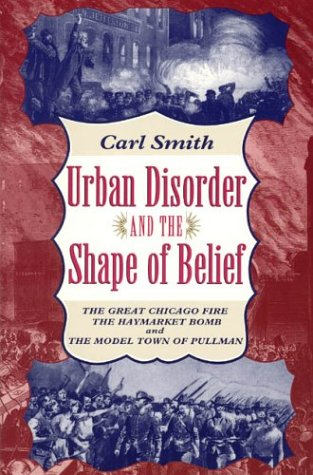 Urban Disorder and the Shape of Belief The Great Chicago Fire, the Haymarket Bomb, and the Model Town of Pullman  1995 (Reprint) edition cover