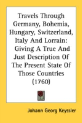 Travels Through Germany, Bohemia, Hungary, Switzerland, Italy and Lorrain : Giving A True and Just Description of the Present State of Those Countries N/A 9780548585177 Front Cover